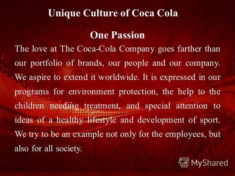 One Passion The love at The Coca-Cola Company goes farther than our portfolio of brands, our people and our company. We aspire to extend it worldwide. It is expressed in our programs for environment protection, the help to the children needing treatm