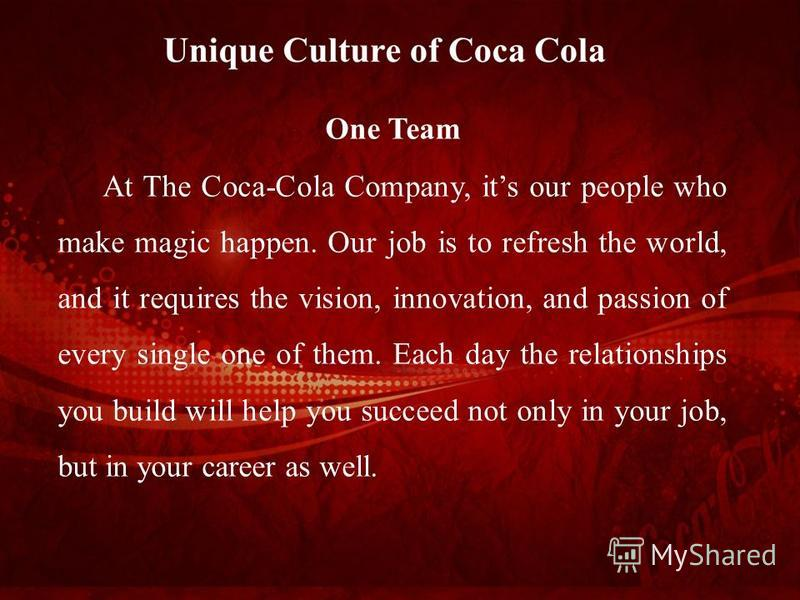 One Team At The Coca-Cola Company, its our people who make magic happen. Our job is to refresh the world, and it requires the vision, innovation, and passion of every single one of them. Each day the relationships you build will help you succeed not