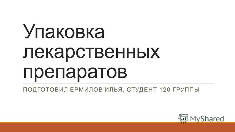 Упаковка лекарственных препаратов ПОДГОТОВИЛ ЕРМИЛОВ ИЛЬЯ, СТУДЕНТ 120 ГРУППЫ