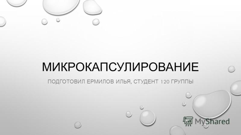 МИКРОКАПСУЛИРОВАНИЕ ПОДГОТОВИЛ ЕРМИЛОВ ИЛЬЯ, СТУДЕНТ 120 ГРУППЫ