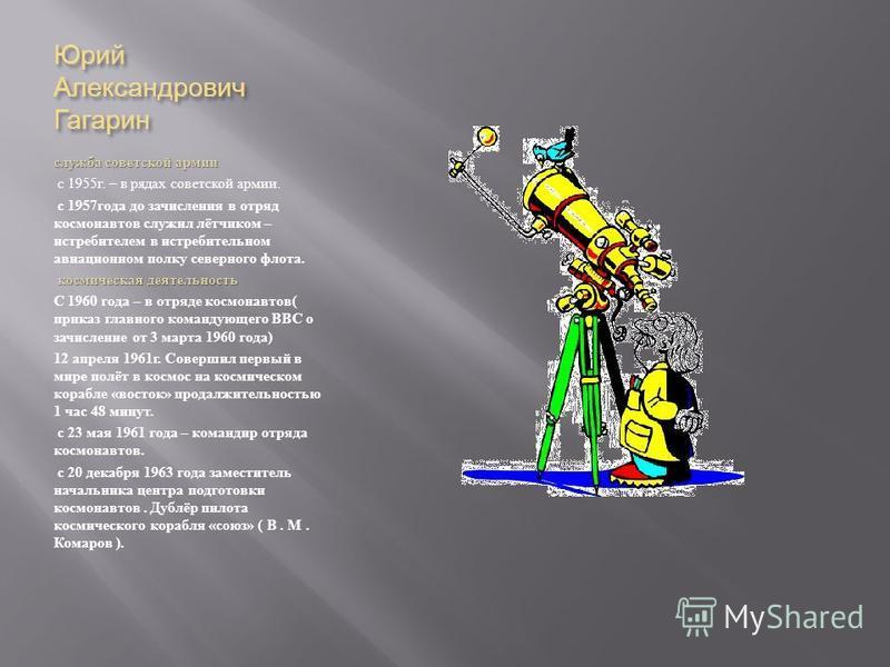 Юрий Александрович Гагарин служба советской армии с 1955 г. – в рядах советской армии. с 1957 года до зачисления в отряд космонавтов служил лётчиком – истребителем в истребительном авиационном полку северного флота. космическая деятельность космическ