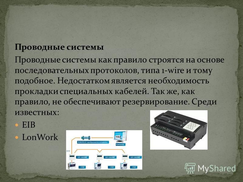 Проводные системы Проводные системы как правило строятся на основе последовательных протоколов, типа 1-wire и тому подобное. Недостатком является необходимость прокладки специальных кабелей. Так же, как правило, не обеспечивают резервирование. Среди