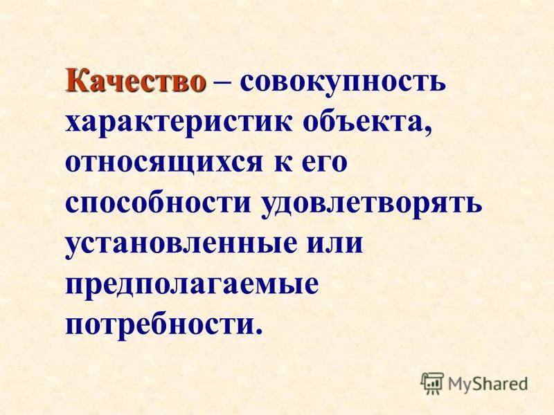 Качество Качество – совокупность характеристик объекта, относящихся к его способности удовлетворять установленные или предполагаемые потребности.