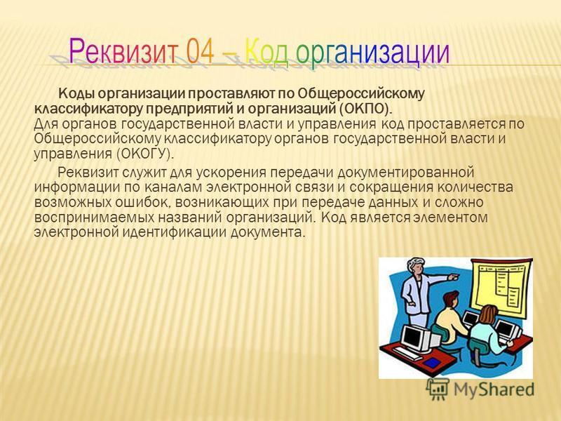 Коды организации проставляют по Общероссийскому классификатору предприятий и организаций (ОКПО). Для органов государственной власти и управления код проставляется по Общероссийскому классификатору органов государственной власти и управления (ОКОГУ).