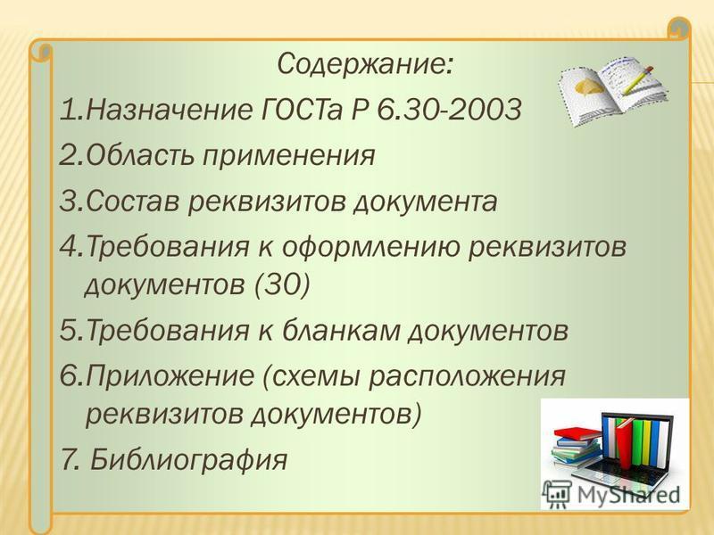 Содержание: 1. Назначение ГОСТа Р 6.30-2003 2. Область применения 3. Состав реквизитов документа 4. Требования к оформлению реквизитов документов (30) 5. Требования к бланкам документов 6. Приложение (схемы расположения реквизитов документов) 7. Библ