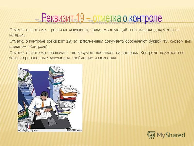 Отметка о контроле – реквизит документа, свидетельствующий о постановке документа на контроль. Отметку о контроле (реквизит 19) за исполнением документа обозначают буквой