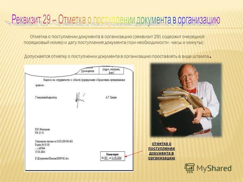 Отметка о поступлении документа в организацию (реквизит 29) содержит очередной порядковый номер и дату поступления документа (при необходимости - часы и минуты). Допускается отметку о поступлении документа в организацию проставлять в виде штампа. отм