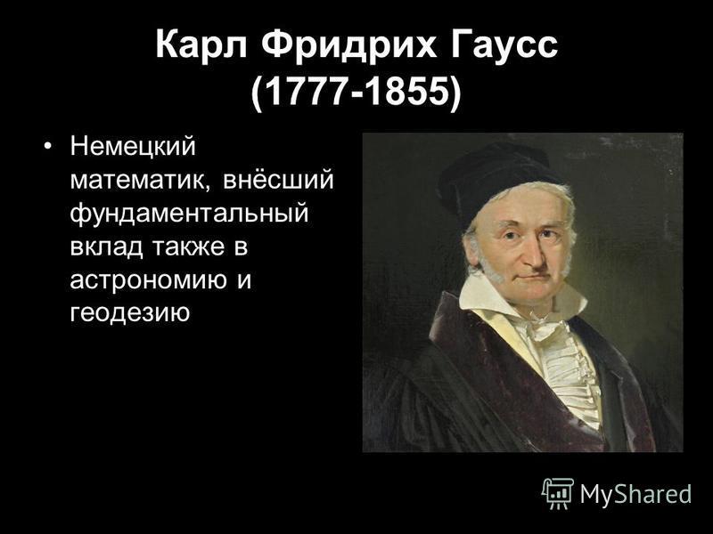 Карл Фридрих Гаусс (1777-1855) Немецкий математик, внёсший фундаментальный вклад также в астрономию и геодезию