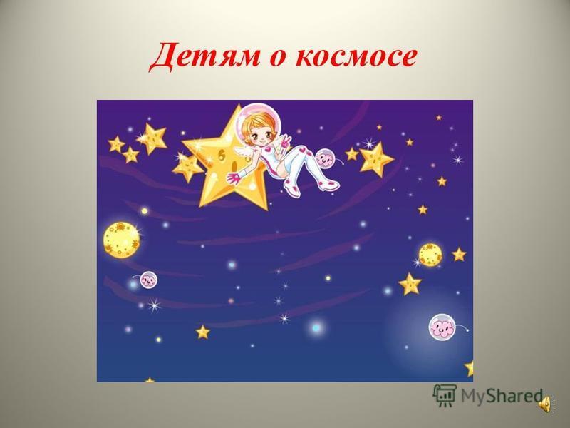 Детям о космосе. Подготовили: Воронина Н.В., воспитатель Пономарь И.А., воспитатель Группа «Теремок»