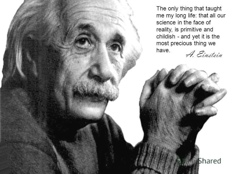 The only thing that taught me my long life: that all our science in the face of reality, is primitive and childish - and yet it is the most precious thing we have.