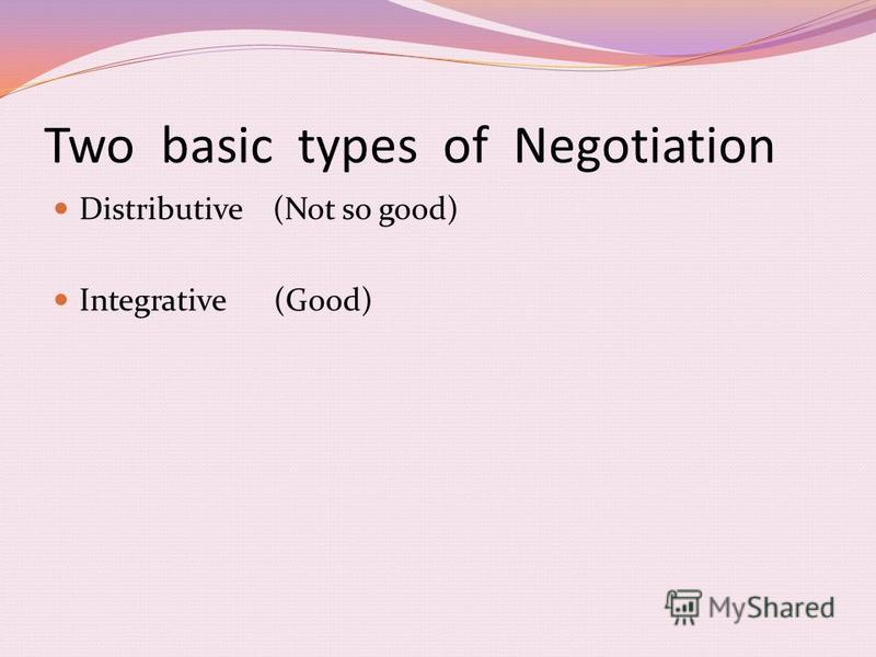 Two basic types of Negotiation Distributive (Not so good) Integrative (Good)
