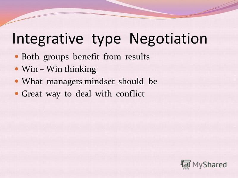 Integrative type Negotiation Both groups benefit from results Win – Win thinking What managers mindset should be Great way to deal with conflict