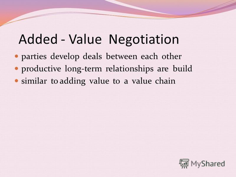 Added - Value Negotiation parties develop deals between each other productive long-term relationships are build similar to adding value to a value chain