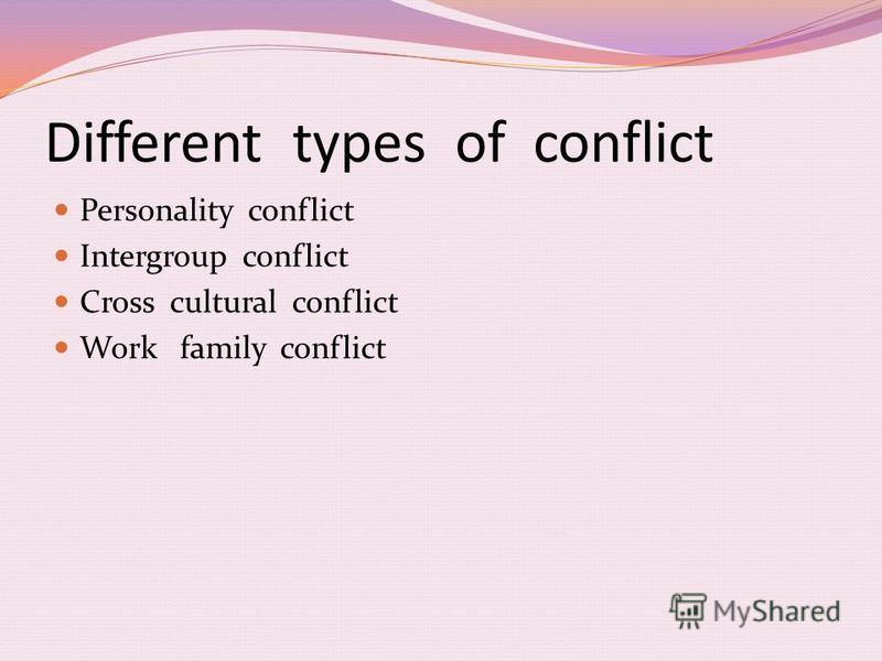 Different types of conflict Personality conflict Intergroup conflict Cross cultural conflict Work family conflict