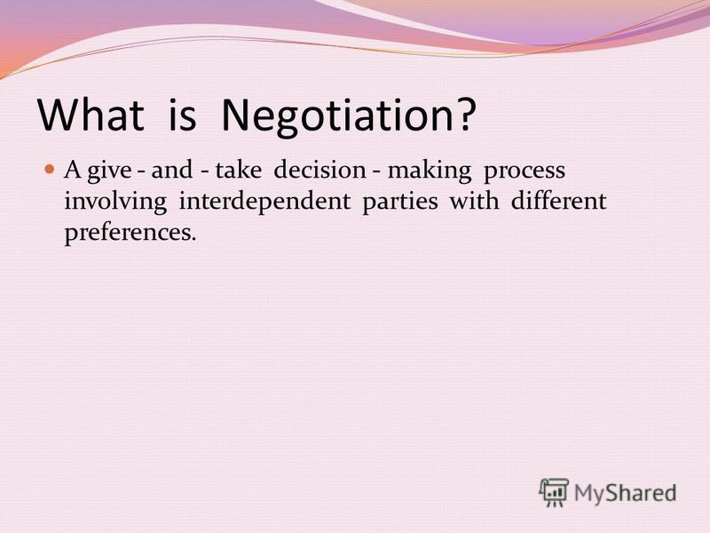 What is Negotiation? A give - and - take decision - making process involving interdependent parties with different preferences.