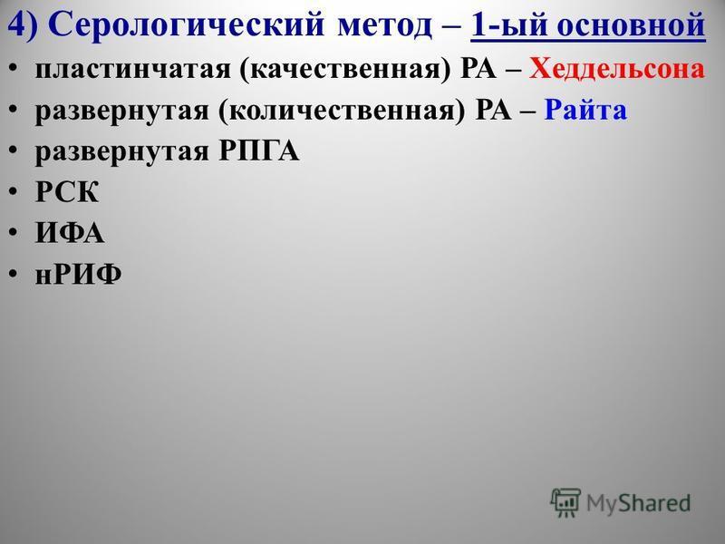4) Серологический метод – 1-ый основной пластинчатая (качественная) РА – Хеддельсона развернутая (количественная) РА – Райта развернутая РПГА РСК ИФА нРИФ