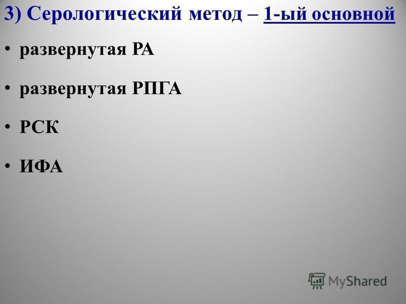 3) Серологический метод – 1-ый основной развернутая РА развернутая РПГА РСК ИФА