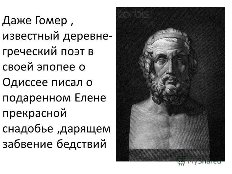 Даже Гомер, известный деревне- греческий поэт в своей эпопее о Одиссее писал о подаренном Елене прекрасной снадобье,дарящем забвение бедствий