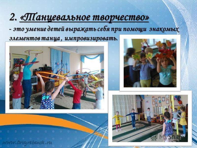 2. «Танцевальное творчество» - это умение детей выражать себя при помощи знакомых элементов танца, импровизировать.