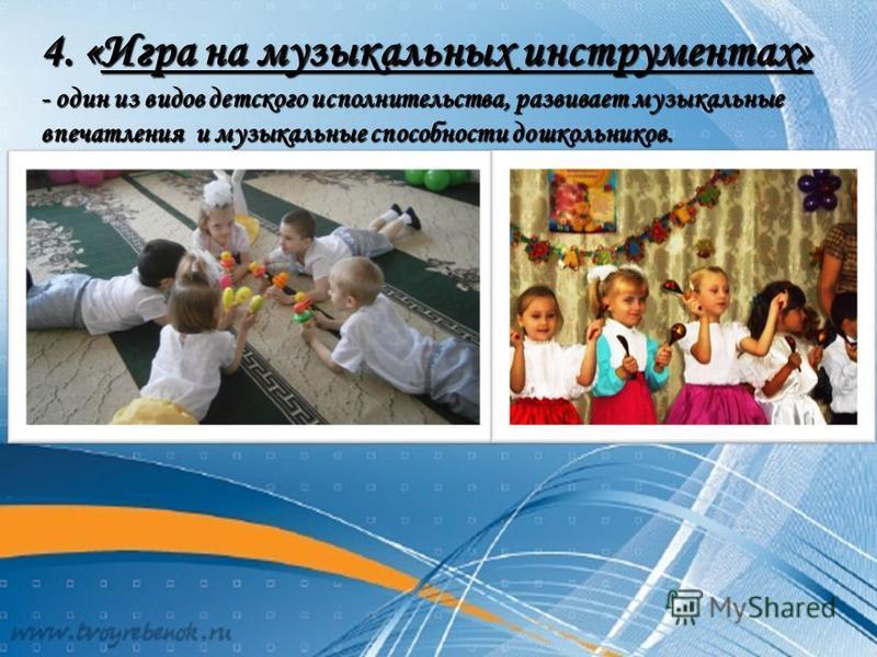 4. «Игра на музыкальных инструментах» - один из видов детского исполнительства, развивает музыкальные впечатления и музыкальные способности дошкольников.