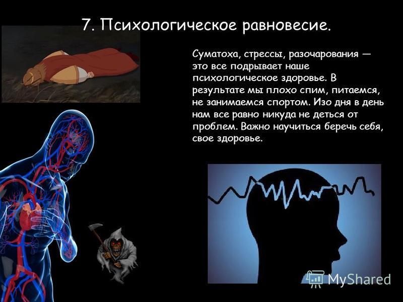 7. Психологическое равновесие. Суматоха, стрессы, разочарования это все подрывает наше психологическое здоровье. В результате мы плохо спим, питаемся, не занимаемся спортом. Изо дня в день нам все равно никуда не деться от проблем. Важно научиться бе