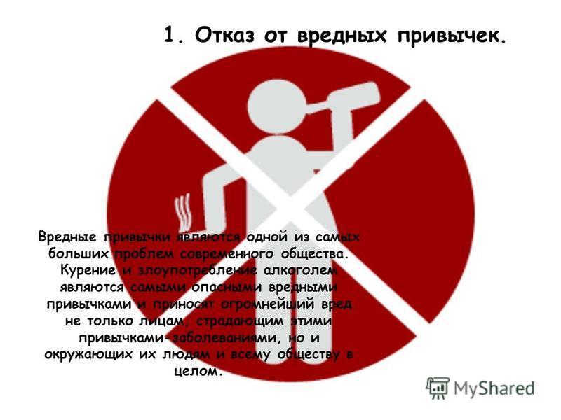 1. Отказ от вредных привычек. Вредные привычки являются одной из самых больших проблем современного общества. Курение и злоупотребление алкоголем являются самыми опасными вредными привычками и приносят огромнейший вред не только лицам, страдающим эти