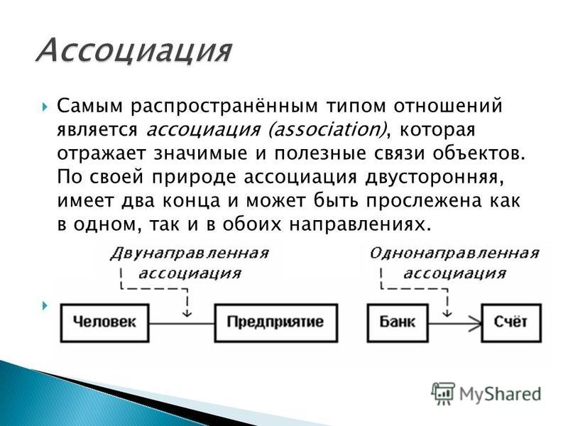 Самым распространённым типом отношений является ассоциация (association), которая отражает значимые и полезные связи объектов. По своей природе ассоциация двусторонняя, имеет два конца и может быть прослежена как в одном, так и в обоих направлениях.