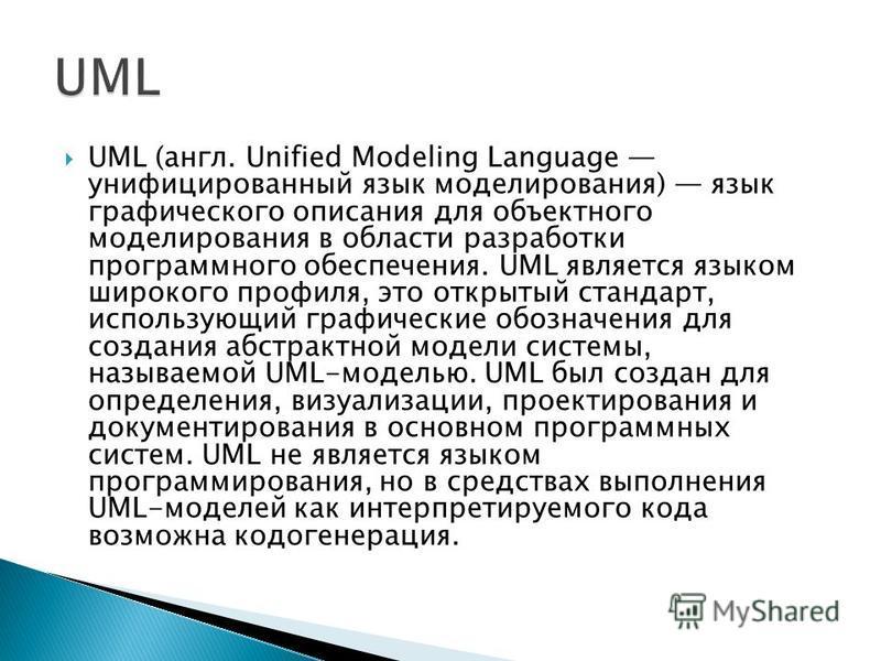 UML (англ. Unified Modeling Language унифицированный язык моделирования) язык графического описания для объектного моделирования в области разработки программного обеспечения. UML является языком широкого профиля, это открытый стандарт, использующий