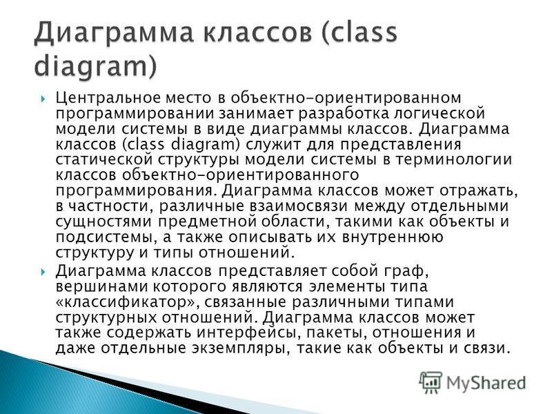 Центральное место в объектно-ориентированном программировании занимает разработка логической модели системы в виде диаграммы классов. Диаграмма классов (class diagram) служит для представления статической структуры модели системы в терминологии класс