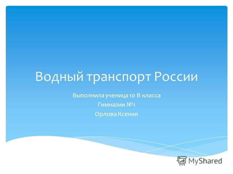 Водный транспорт России Выполнила ученица 10 В класса Гимназии 1 Орлова Ксения