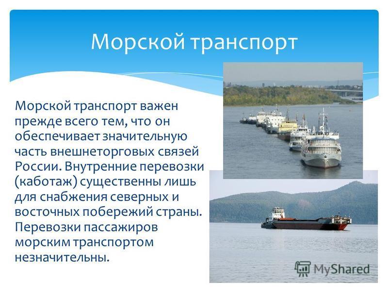 Морской транспорт важен прежде всего тем, что он обеспечивает значительную часть внешнеторговых связей России. Внутренние перевозки (каботаж) существенны лишь для снабжения северных и восточных побережий страны. Перевозки пассажиров морским транспорт