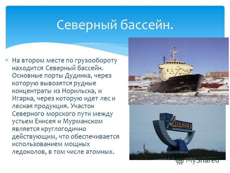 На втором месте по грузообороту находится Северный бассейн. Основные порты Дудинка, через которую вывозятся рудные концентраты из Норильска, и Игарка, через которую идет лес и лесная продукция. Участок Северного морского пути между устьем Енисея и Му