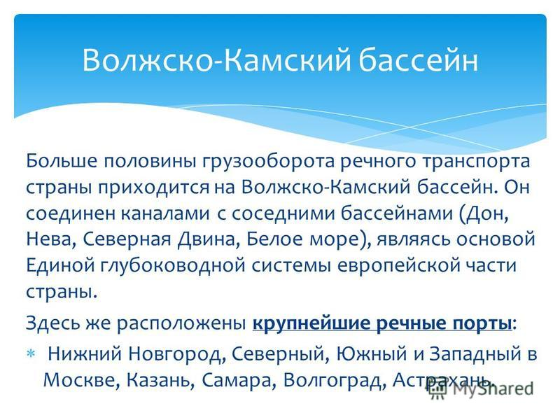 Больше половины грузооборота речного транспорта страны приходится на Волжско-Камский бассейн. Он соединен каналами с соседними бассейнами (Дон, Нева, Северная Двина, Белое море), являясь основой Единой глубоководной системы европейской части страны.