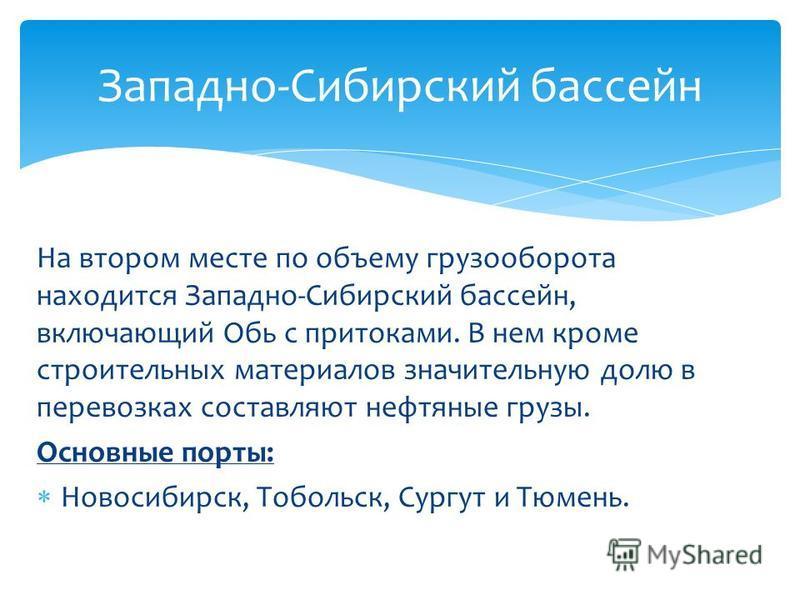 На втором месте по объему грузооборота находится Западно-Сибирский бассейн, включающий Обь с притоками. В нем кроме строительных материалов значительную долю в перевозках составляют нефтяные грузы. Основные порты: Новосибирск, Тобольск, Сургут и Тюме