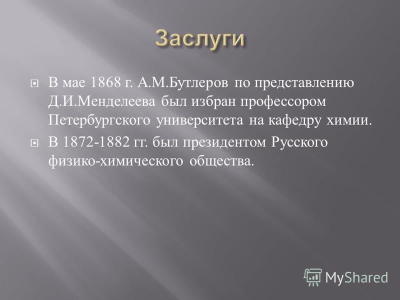 В мае 1868 г. А. М. Бутлеров по представлению Д. И. Менделеева был избран профессором Петербургского университета на кафедру химии. В 1872-1882 гг. был президентом Русского физико - химического общества.