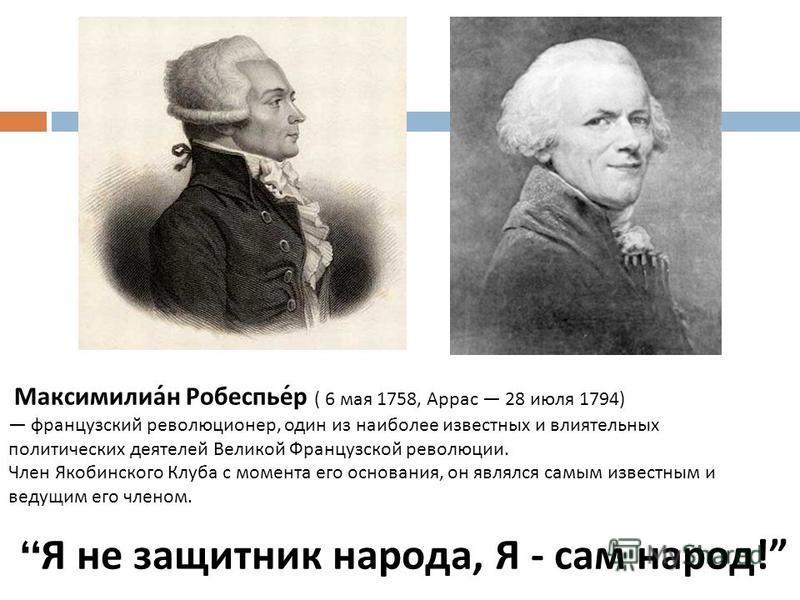 Я не защитник народа, Я - сам народ ! Максимилиан Робеспьер ( 6 мая 1758, Аррас 28 июля 1794) французский революционер, один из наиболее известных и влиятельных политических деятелей Великой Французской революции. Член Якобинского Клуба с момента его