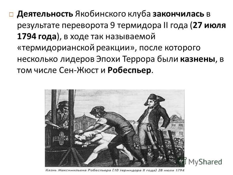Деятельность Якобинского клуба закончилась в результате переворота 9 термидора II года (27 июля 1794 года ), в ходе так называемой « термидорианской реакции », после которого несколько лидеров Эпохи Террора были казнены, в том числе Сен - Жюст и Робе