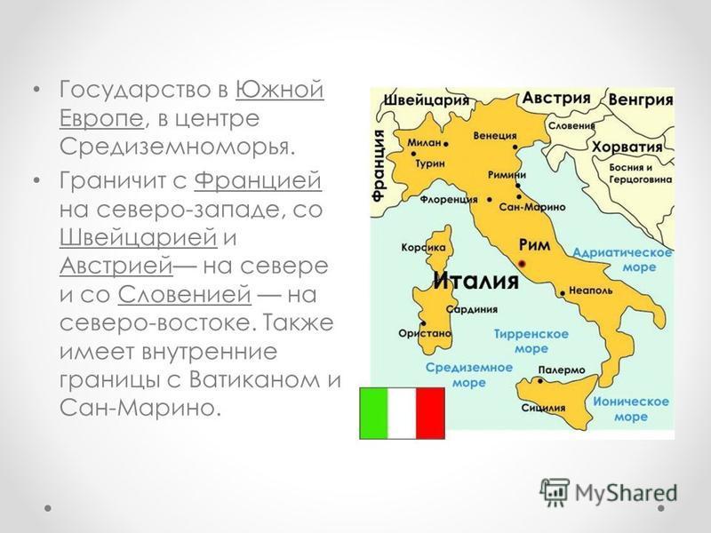 Государство в Южной Европе, в центре Средиземноморья. Граничит с Францией на северо-западе, со Швейцарией и Австрией на севере и со Словенией на северо-востоке. Также имеет внутренние границы с Ватиканом и Сан-Марино.