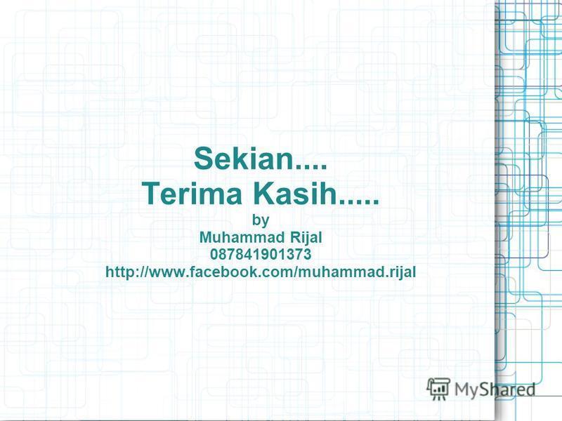 Sekian.... Terima Kasih..... by Muhammad Rijal 087841901373 http://www.facebook.com/muhammad.rijal