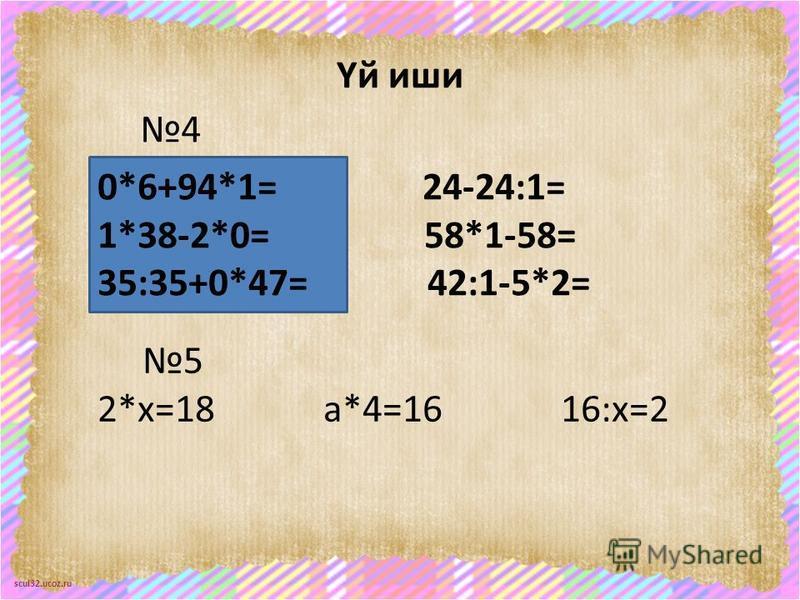 scul32.ucoz.ru Үй иши 4 0*6+94*1= 24-24:1= 1*38-2*0= 58*1-58= 35:35+0*47= 42:1-5*2= 5 2*х=18 а*4=16 16:х=2