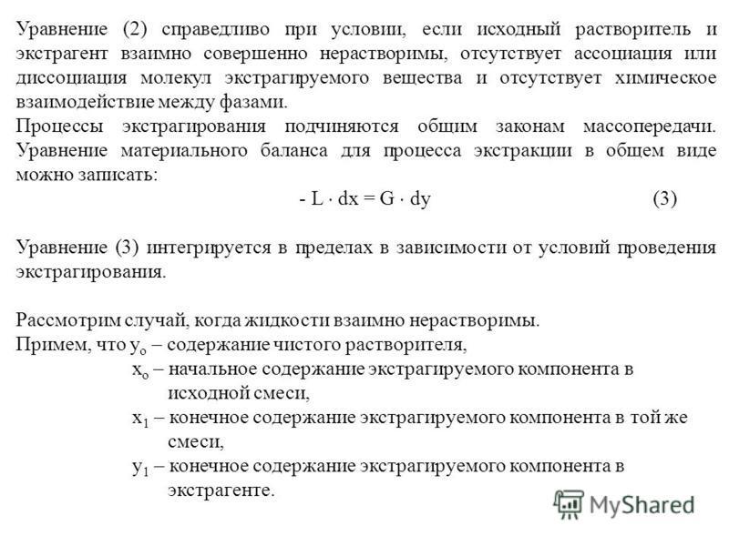 Уравнение (2) справедливо при условии, если исходный растворитель и экстрагент взаимно совершенно нерастворимы, отсутствует ассоциация или диссоциация молекул экстрагируемого вещества и отсутствует химическое взаимодействие между фазами. Процессы экс