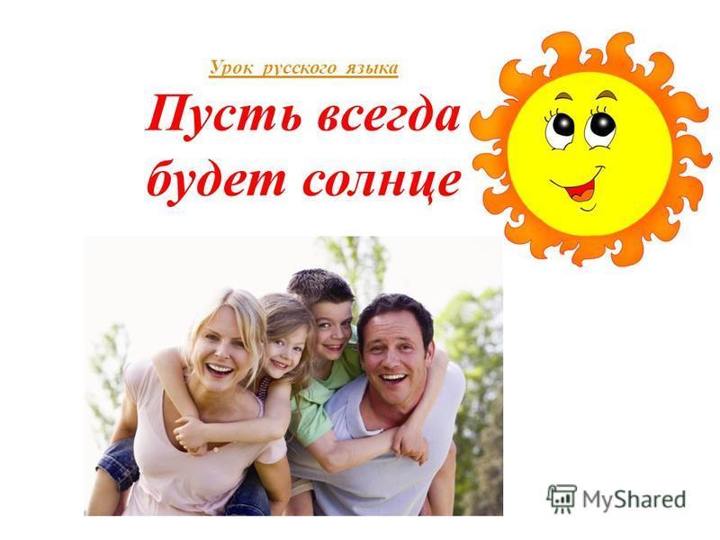 Урок русского языка Урок русского языка Пусть всегда будет солнце