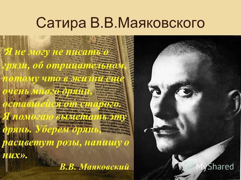 Сатира В.В.Маяковского  Я не могу не писать о грязи, об отрицательном, потому что в жизни еще очень много дряни, оставшейся от старого. Я помогаю выметать эту дрянь. Уберем дрянь, расцветут розы, напишу о них». В.В. Маяковский