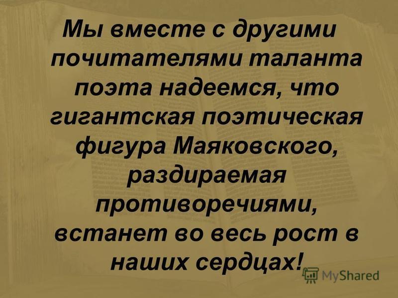 Мы вместе с другими почитателями таланта поэта надеемся, что гигантская поэтическая фигура Маяковского, раздираемая противоречиями, встанет во весь рост в наших сердцах!
