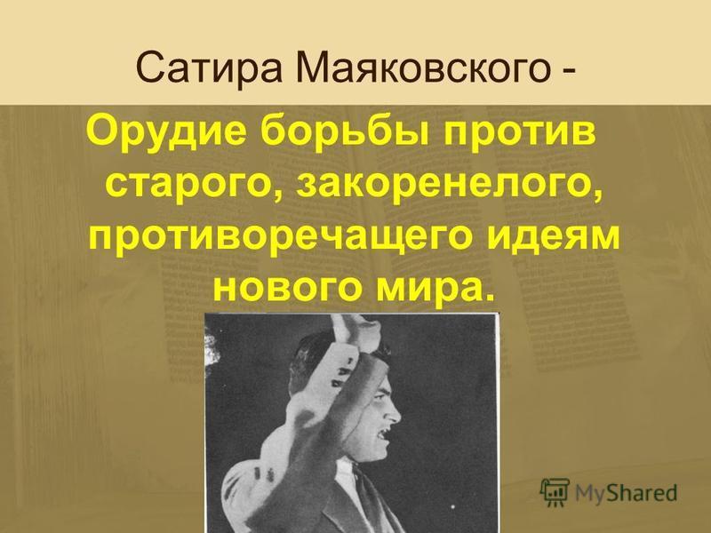 Сатира Маяковского - Орудие борьбы против старого, закоренелого, противоречащего идеям нового мира.