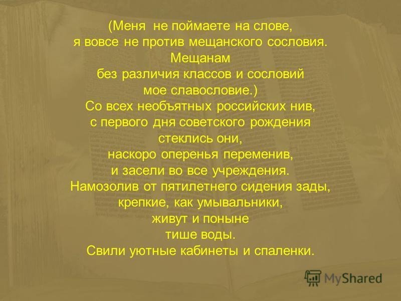 (Меня не поймаете на слове, я вовсе не против мещанского сословия. Мещанам без различия классов и сословий мое славословие.) Со всех необъятных российских нив, с первого дня советского рождения стеклись они, наскоро оперенья переменив, и засели во вс