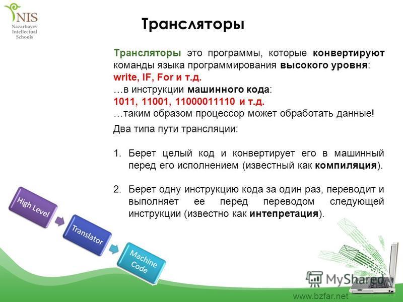www.bzfar.net Трансляторы Трансляторы это программы, которые конвертируют команды языка программирования высокого уровня: write, IF, For и т.д. …в инструкции машинного кода: 1011, 11001, 11000011110 и т.д. …таким образом процессор может обработать да