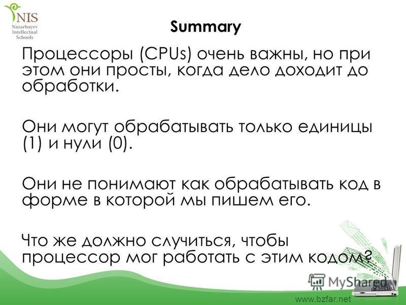 www.bzfar.net Summary Процессоры (CPUs) очень важны, но при этом они просты, когда дело доходит до обработки. Они могут обрабатывать только единицы (1) и нули (0). Они не понимают как обрабатывать код в форме в которой мы пишем его. Что же должно слу