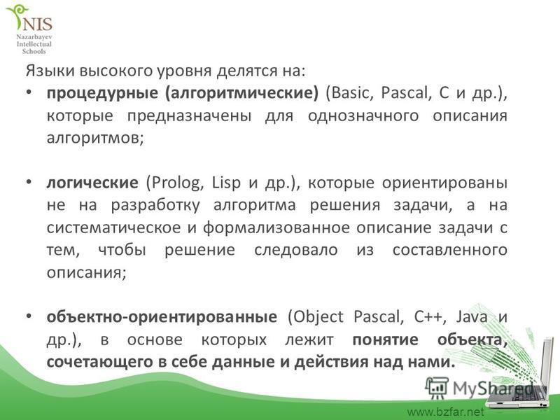 www.bzfar.net Языки высокого уровня делятся на: процедурные (алгоритмические) (Basic, Pascal, C и др.), которые предназначены для однозначного описания алгоритмов; логические (Prolog, Lisp и др.), которые ориентированы не на разработку алгоритма реше