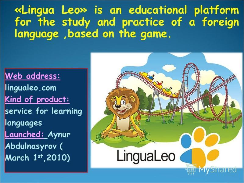 «Lingua Leo» is an educational platform for the study and practice of a foreign language,based on the game. Web address: lingualeo.com Kind of product: service for learning languages Launched: Aynur Abdulnasyrov ( March 1 st,2010)